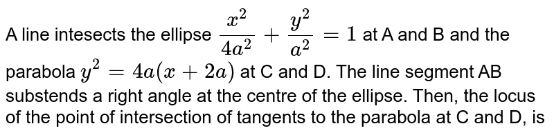 A line intesects the ellipse `(x^(2))/(4a^(2))+(y^(2))/(a^(2))=1` at A and B and the parabola `y^(2)=4a(x+2a)` at C and D. The line segment AB substends a right angle at the centre of the ellipse. Then, the locus of the point of intersection of tangents to the parabola at C and D, is