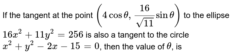 If the tangent at the point `(4 cos theta, (16)/(sqrt(11)) sin theta)` to the ellipse `16x^(2) + 11y^(2) = 256` is also a tangent to the circle `x^(2) + y^(2) - 2x - 15 = 0`, then the value of `theta`, is