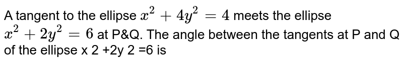 A tangent to the ellipse `x^2+4y^2=4` meets the ellipse `x^2+2y^2=6` at P&Q. The angle between the tangents at P and Q of the ellipse x  2  +2y  2  =6 is