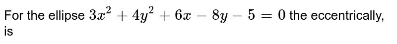 For the ellipse `3x^(2) + 4y^(2) + 6x - 8y - 5 = 0` the eccentrically, is