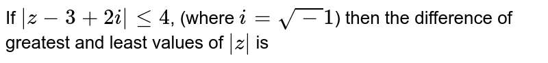 If  ` z - 3+ 2i  leq 4`, (where  `i = sqrt-1`) then the difference of greatest and least values of  ` z ` is