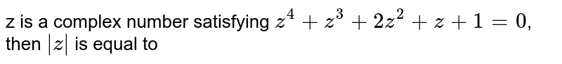 z is a complex number satisfying `z^(4)+z^(3)+2z^(2)+z+1=0`, then `|z|` is equal to
