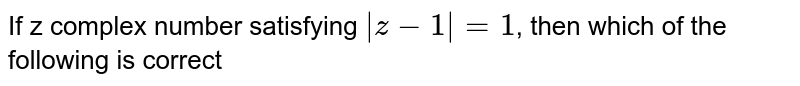 If  z complex number satisfying  ` z-1  = 1`, then which of the following is correct