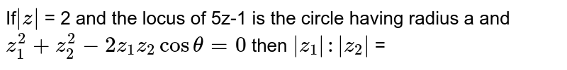 If`|z|` = 2 and the locus of 5z-1  is the circle having radius 'a' and `z_1^2 + z_2^2 - 2 z_1 z_2  cos theta = 0` then `|z_1| : |z_2|` =