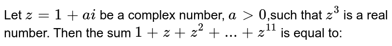 Let  `z=1+ai` be a complex number, `a > 0`,such that `z^3` is a real number. Then the sum  `1+z+z^2+...+ z^11` is equal to: