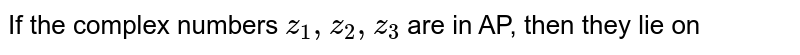 If the complex numbers `z_(1),z_(2),z_(3)` are in AP, then they lie on
