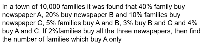 In a town of 10,000 families it was found that 40% family buy newspaper A, 20% buy newspaper B and 10% families buy newspaper C, 5% families buy A and B, 3% buy B and C and 4% buy A and C. If 2%families buy all the three newspapers, then find the number of families which buy A only
