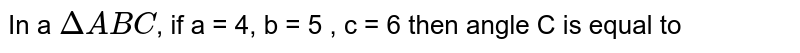 In a `DeltaABC`, if a = 4, b = 5 , c = 6 then angle C is equal to