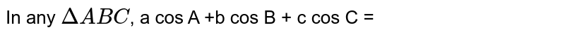In any `DeltaABC`, a cos A +b cos B + c cos C =