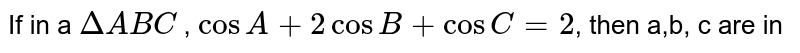 If in a `DeltaABC` , `cos A + 2 cosB+cosC= 2`, then a,b, c are in