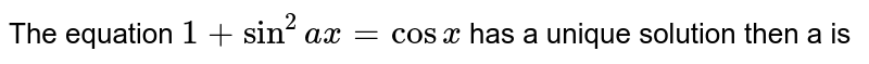 The equation `1+sin^2 ax = cos x` has a unique solution then a is