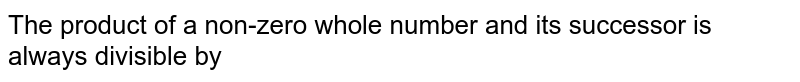 The product of a non-zero whole number and its successor is always divisible by