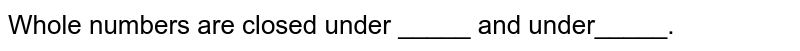 Whole numbers are closed under _____ and under_____.