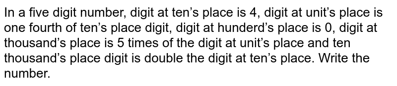 In a five digit number, digit at ten's place is 4, digit at unit's place is one fourth of ten's place digit, digit at hunderd's place is 0, digit at thousand's place is 5 times of the digit at unit's place and ten thousand's place digit is double the digit at ten's place. Write the number.