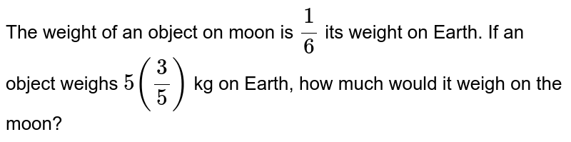 The weight of an object on moon is `1/6` its weight on Earth. If an object weighs `5(3/5)`   kg on Earth, how much would it weigh on the moon?