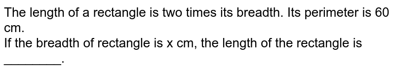The length of a rectangle is two times its breadth. Its perimeter is 60 cm. <br> If the breadth of rectangle is x cm, the length of the rectangle is ________.