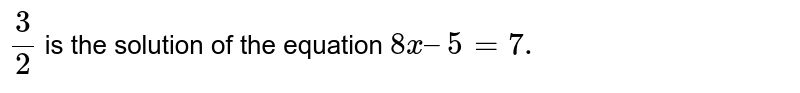 `3/2` is the solution of the equation `8x – 5 = 7.`