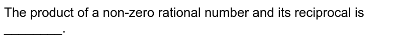 The product of a non-zero rational number and its reciprocal is ________.