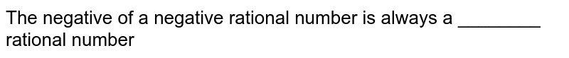 The negative of a negative rational number is always a ________ rational number