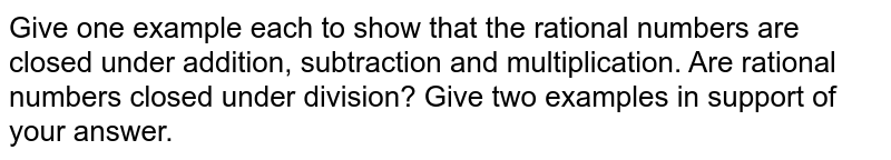 Give one example each to show that the rational numbers are closed under addition, subtraction and multiplication. Are rational numbers closed under division? Give two examples in support of your answer.