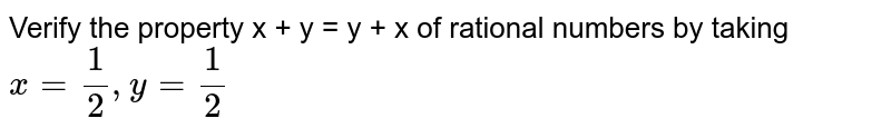 Verify the property x + y = y + x of rational numbers by taking <br> `x=(1)/(2), y=(1)/(2)`
