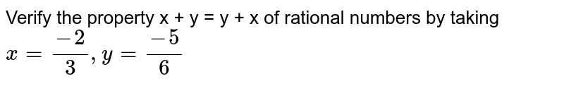 Verify the property x + y = y + x of rational numbers by taking <br>`x=(-2)/(3), y=(-5)/(6)`