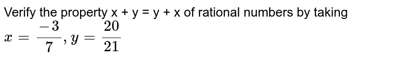 Verify the property x + y = y + x of rational numbers by taking <br> `x= (-3)/(7), y=(20)/(21)`