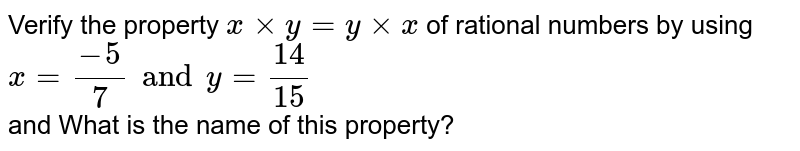 Verify the property ` x xx y = y xx x` of rational numbers by using <br> `x=(-5)/(7) and y=(14)/(15)` <br> and What is the name of this property?