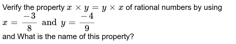 Verify the property ` x xx y = y xx x` of rational numbers by using <br> `x=(-3)/(8) and y=(-4)/(9)` <br> and What is the name of this property?