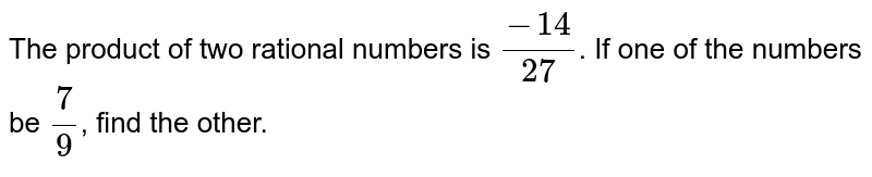 The product of two rational numbers is `(-14)/(27)`. If one of the numbers be `(7)/(9)`,  find the other.