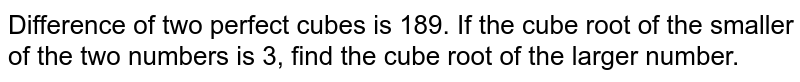 Difference of two perfect cubes is 189. If the cube root of the smaller of the two numbers is 3, find the cube root of the larger number.