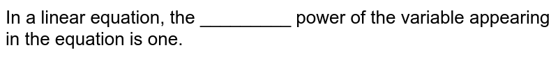 In a linear equation, the _________ power of the variable appearing in the equation is one.
