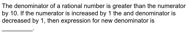 The denominator of a rational number is greater than the numerator by 10. If the numerator is increased by 1 the and denominator is decreased by 1, then expression for new denominator is _________.
