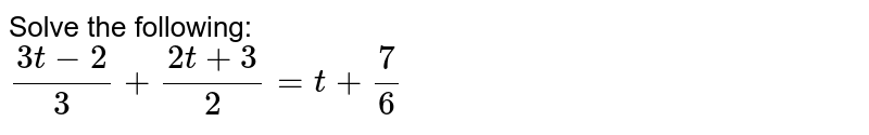 Solve the following: <br> `(3t-2)/3+(2t+3)/2=t+7/6`