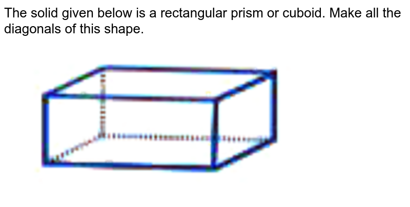 """The solid given below is a rectangular prism or cuboid. Make all the diagonals of this shape. <br> <img src=""""https://doubtnut-static.s.llnwi.net/static/physics_images/NCERT_EXM_MAT_VIII_C06_SLV_010_Q01.png"""" width=""""80%"""">"""