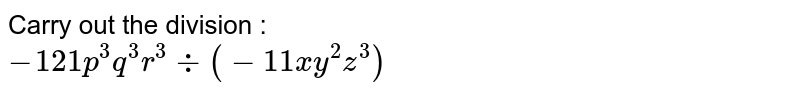 Carry out the division : <br> `- 121 p ^(3) q ^(3) r ^(3)div (-11 xy ^(2) z ^(3))`