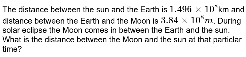 The distance between the sun and the Earth is `1.496xx10^(8)`km and distance between the Earth and the Moon is `3.84xx10^(8)m`. During solar eclipse the Moon comes in between the Earth and the sun. What is the distance between the Moon and the sun at that particlar time?