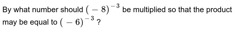 By what number should `(-8)^(-3)` be multiplied so that the product may be equal to `(-6)^(-3)` ?