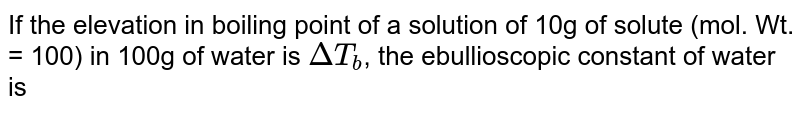 If the elevation in boiling point of a solution of 10g of solute (mol. Wt. = 100) in 100g of water is `DeltaT_(b)`, the ebullioscopic constant of water is