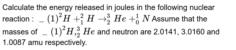 """Calculate the mass loss in the following <br> ` """"""""_(1) ^(2) H+""""""""_(1)^(3) H to """"""""_2^(4) He + """"""""_(0)^(1) n` <br> [ Given the mass : ` """"""""^(2)H= 2.014,""""""""^(3) =3.016,` He=4.004,n =1.008 amu]"""