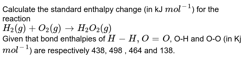 Calculate the standard enthalpy change (in kJ `mol^(-1)`) for the reaction  <br> `H_(2)(g)+O_(2)(g) rarr H_(2)O_(2)(g)` <br> Given that bond enthalpies of `H-H, O=O`, O-H and O-O (in Kj `mol^(-1)`) are respectively 438, 498 , 464 and 138.
