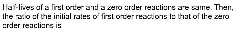 Half-lives of a first order and a zero order reactions are same. Then, the ratio of the initial rates of first order reactions to that of the zero order reactions is