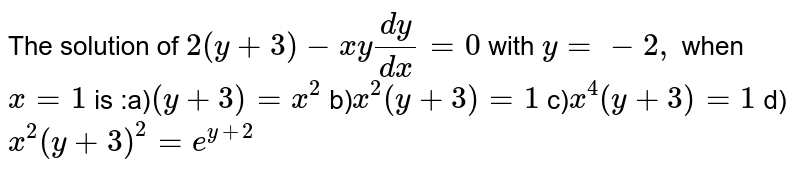 The solution of `2 (y + 3) - x (dy)/(dx) = 0` with `y =-2,` when ` x =1` is :