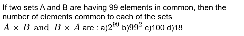 If two sets A and B are having 99 elements in common, then the number of elements common to each of the sets `A xx B and  B xx A` are :