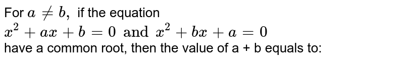 For `a ne b,` if the equation `x ^(2) + ax + b =0 and x ^(2) + bx + a =0` have a common root, then the value of a + b equals to: