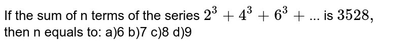 If the sum of n terms of the series `2 ^(3) + 4 ^(3) + 6 ^(3) + ... Is 3528,` then n equals to: