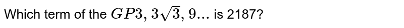 Which term of the `GP 3,3 sqrt3, 9...` is 2187?
