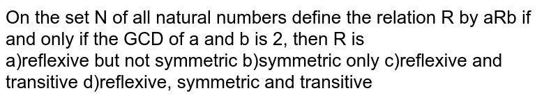 On the set N of all natural numbers define the relation R by aRb if and only if the GCD of a and b is 2, then R is