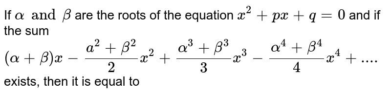 If `alpha and beta` are the roots of the equation `x^(2)+px+q=0` and if the sum <br> `(alpha+beta)x-(a^(2)+beta^(2))/(2)x^(2)+(alpha^(3)+beta^(3))/(3)x^(3)-(alpha^(4)+beta^(4))/(4)x^(4)+....` exists, then it is equal to