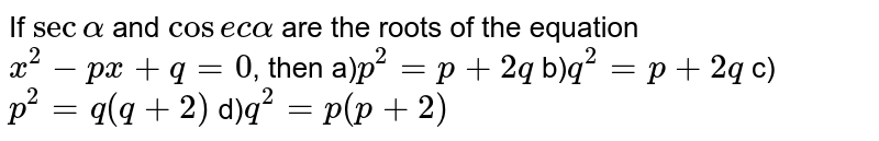 If `sec alpha` and `cosec alpha` are the roots of the equation `x^(2)-px+q=0`, then